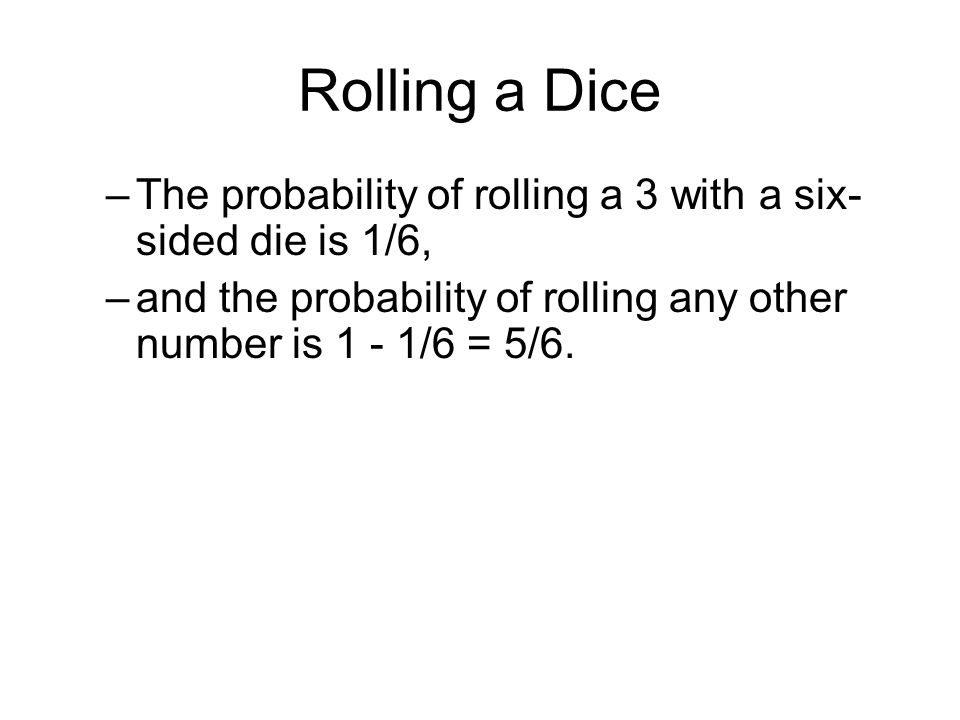 Rolling a Dice The probability of rolling a 3 with a six-sided die is 1/6, and the probability of rolling any other number is 1 - 1/6 = 5/6.