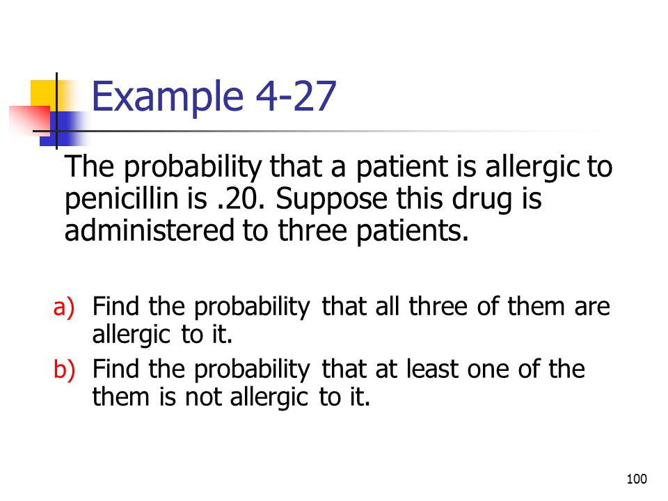 Example 4-27 The probability that a patient is allergic to penicillin is .20. Suppose this drug is administered to three patients.