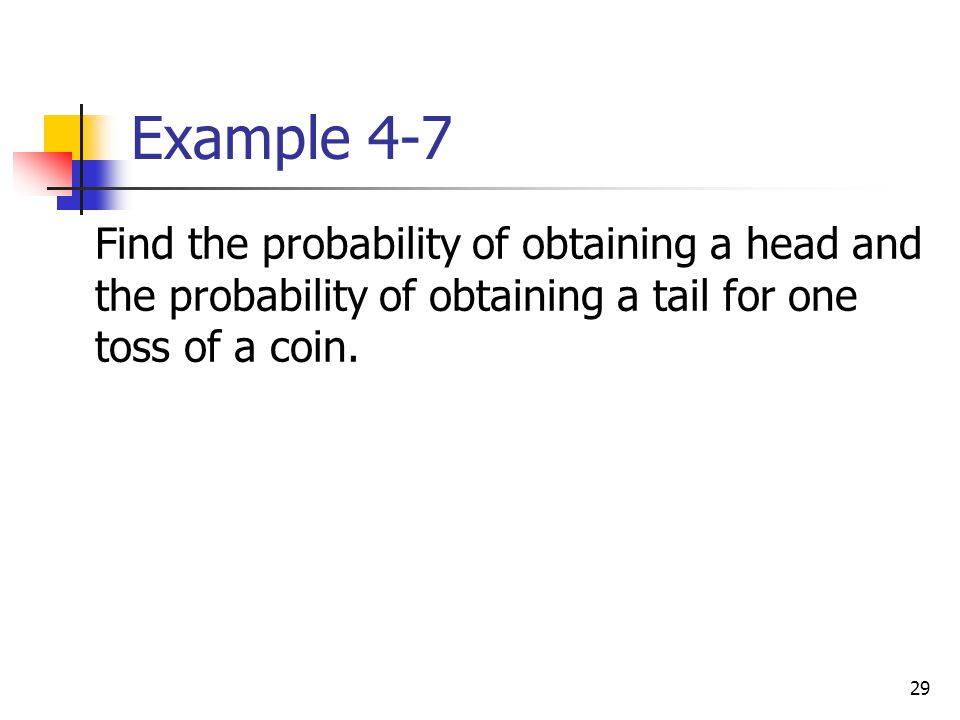 Example 4-7 Find the probability of obtaining a head and the probability of obtaining a tail for one toss of a coin.