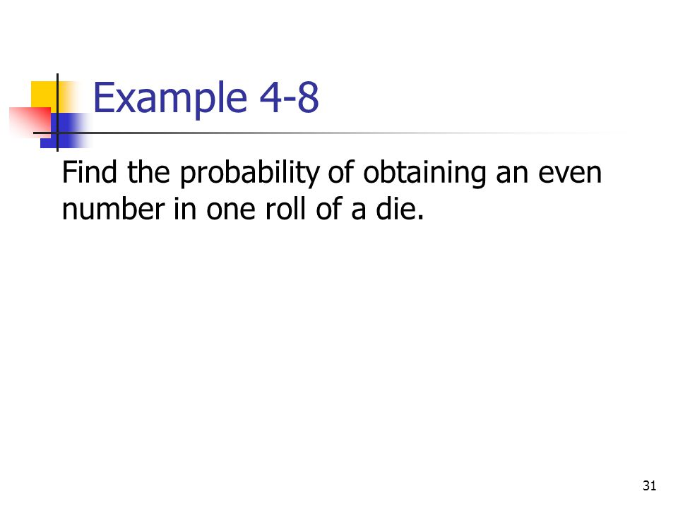 Example 4-8 Find the probability of obtaining an even number in one roll of a die.