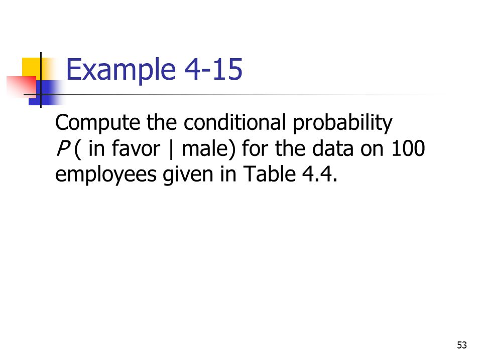 Example 4-15 Compute the conditional probability P ( in favor | male) for the data on 100 employees given in Table 4.4.
