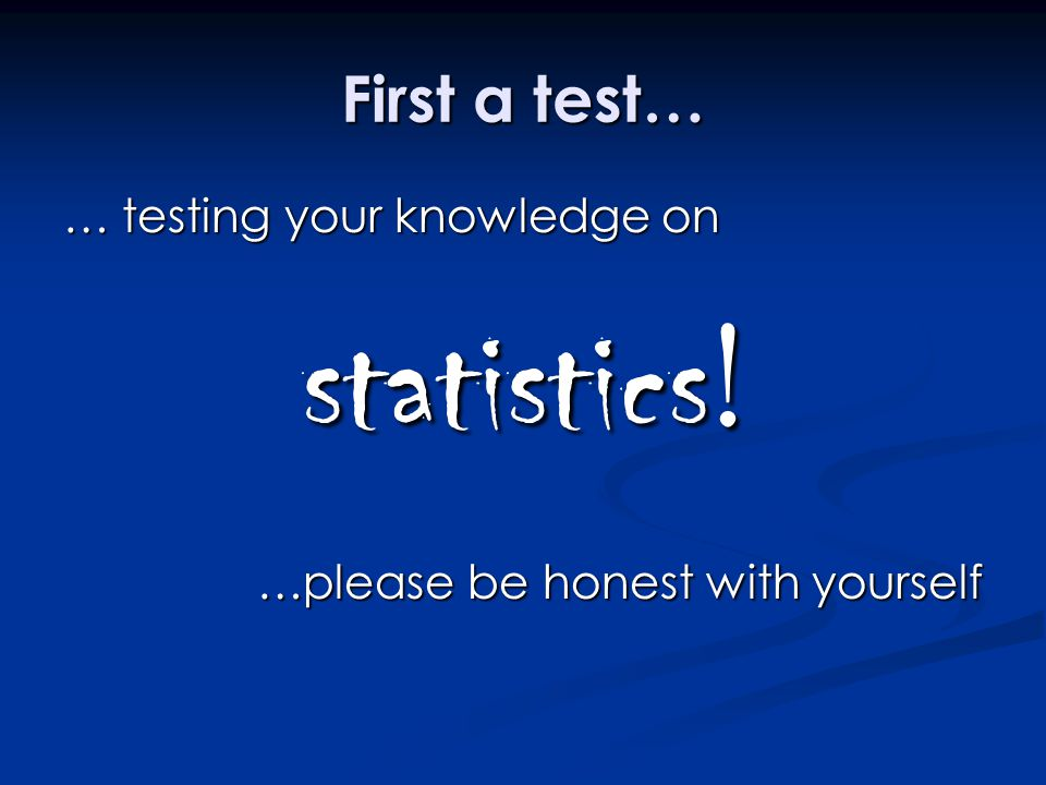 statistics! First a test… … testing your knowledge on
