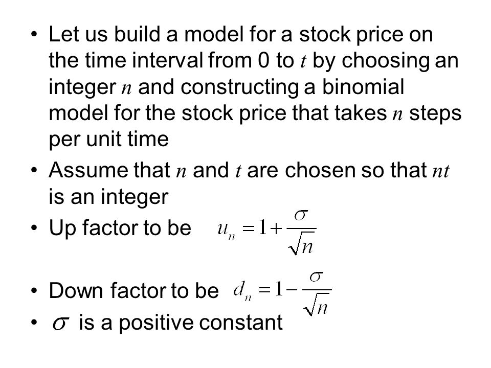 Let us build a model for a stock price on the time interval from 0 to t by choosing an integer n and constructing a binomial model for the stock price that takes n steps per unit time