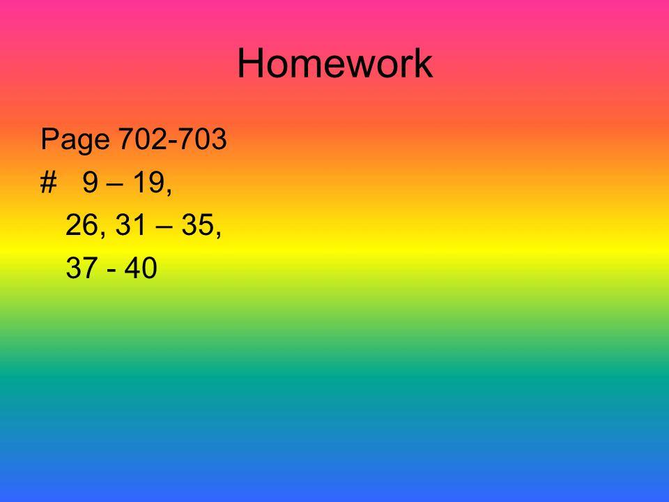 Homework Page 702-703 # 9 – 19, 26, 31 – 35, 37 - 40