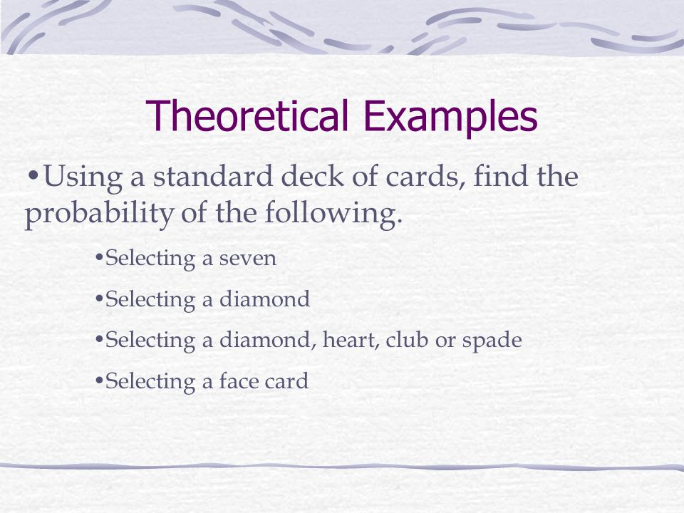 Theoretical Examples Using a standard deck of cards, find the probability of the following. Selecting a seven.