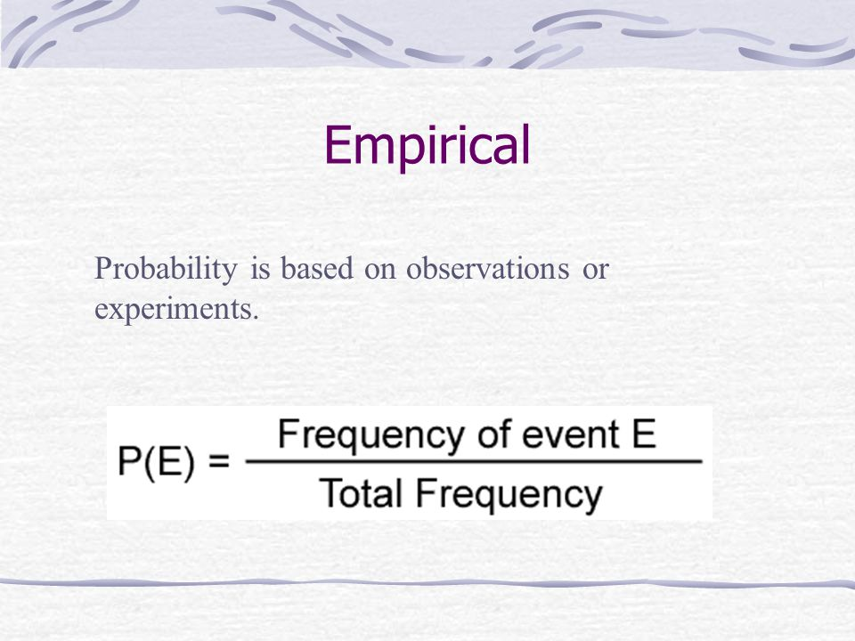 Empirical Probability is based on observations or experiments.