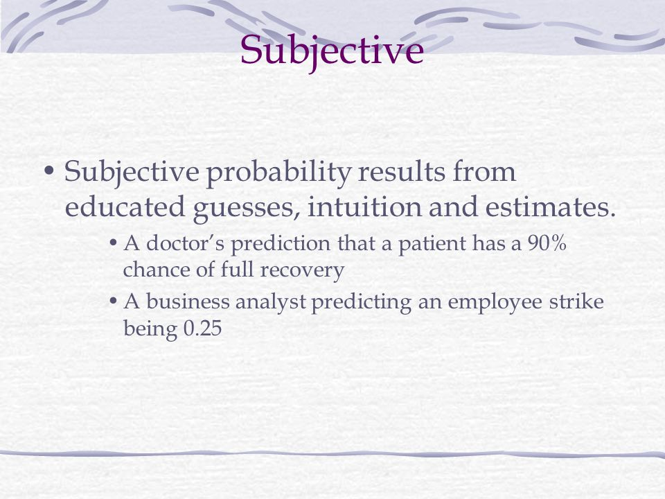 Subjective Subjective probability results from educated guesses, intuition and estimates.