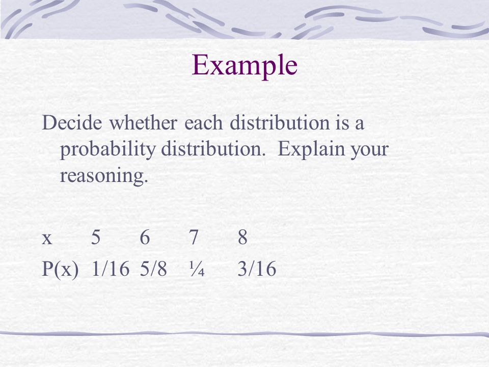 Example Decide whether each distribution is a probability distribution. Explain your reasoning. x 5 6 7 8.