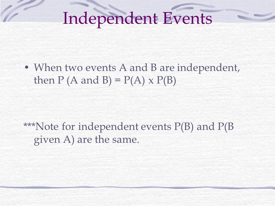 Independent Events When two events A and B are independent, then P (A and B) = P(A) x P(B)
