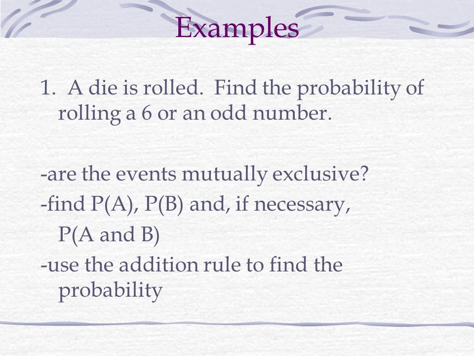 Examples 1. A die is rolled. Find the probability of rolling a 6 or an odd number. -are the events mutually exclusive