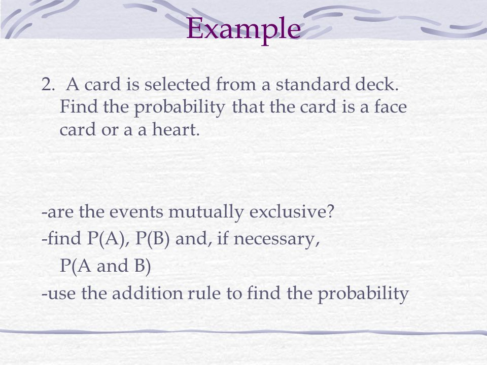 Example 2. A card is selected from a standard deck. Find the probability that the card is a face card or a a heart.