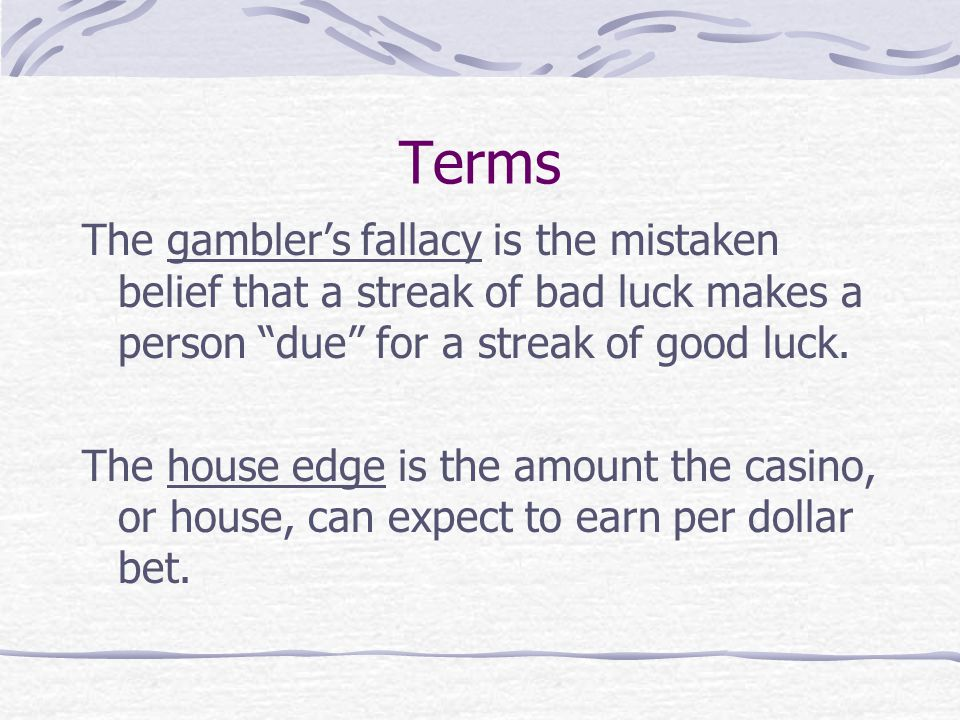 Terms The gambler's fallacy is the mistaken belief that a streak of bad luck makes a person due for a streak of good luck.