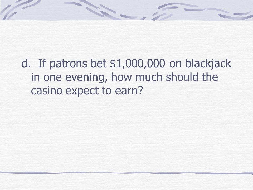 d. If patrons bet $1,000,000 on blackjack in one evening, how much should the casino expect to earn