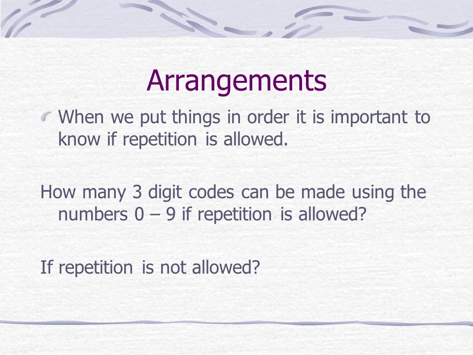 Arrangements When we put things in order it is important to know if repetition is allowed.