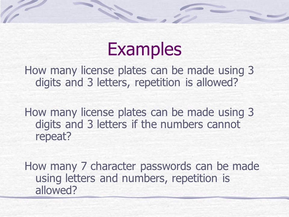 Examples How many license plates can be made using 3 digits and 3 letters, repetition is allowed