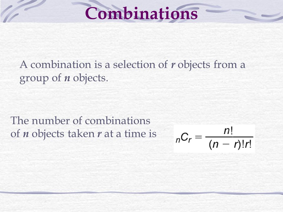 Combinations A combination is a selection of r objects from a group of n objects. The number of combinations.