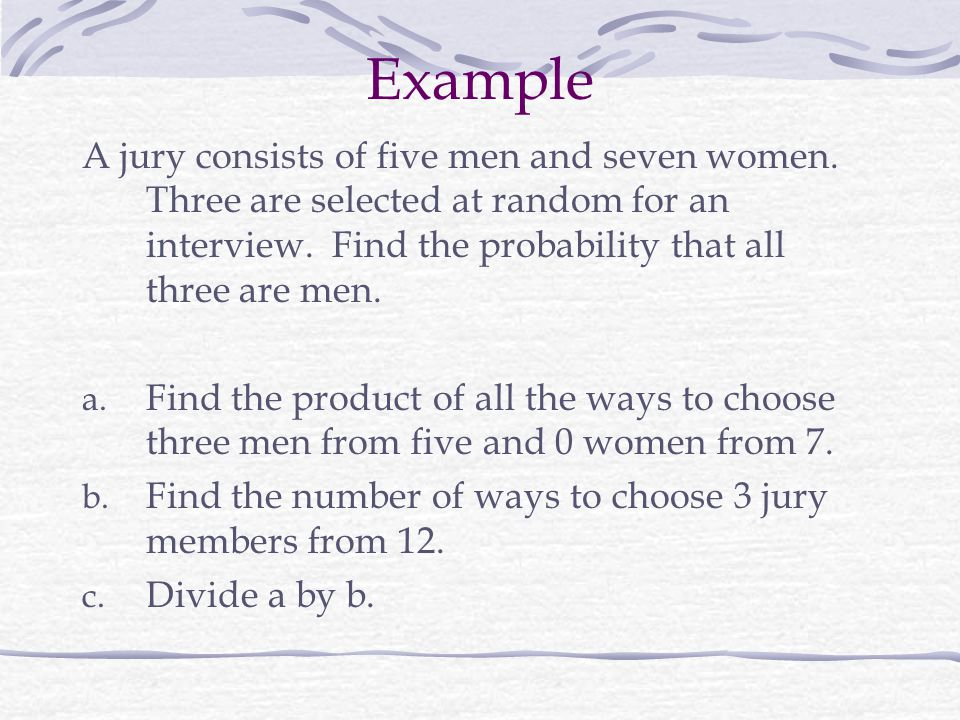 Example A jury consists of five men and seven women. Three are selected at random for an interview. Find the probability that all three are men.