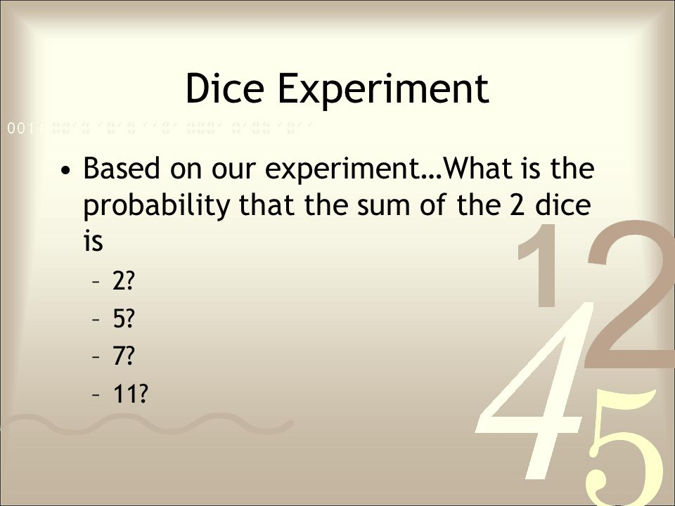 Dice Experiment Based on our experiment…What is the probability that the sum of the 2 dice is. 2 5