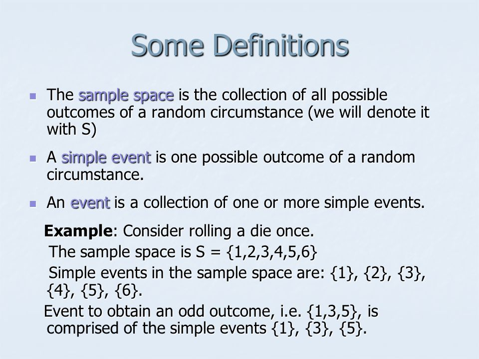 Some Definitions The sample space is the collection of all possible outcomes of a random circumstance (we will denote it with S)