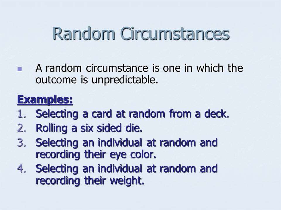 Random Circumstances A random circumstance is one in which the outcome is unpredictable. Examples: