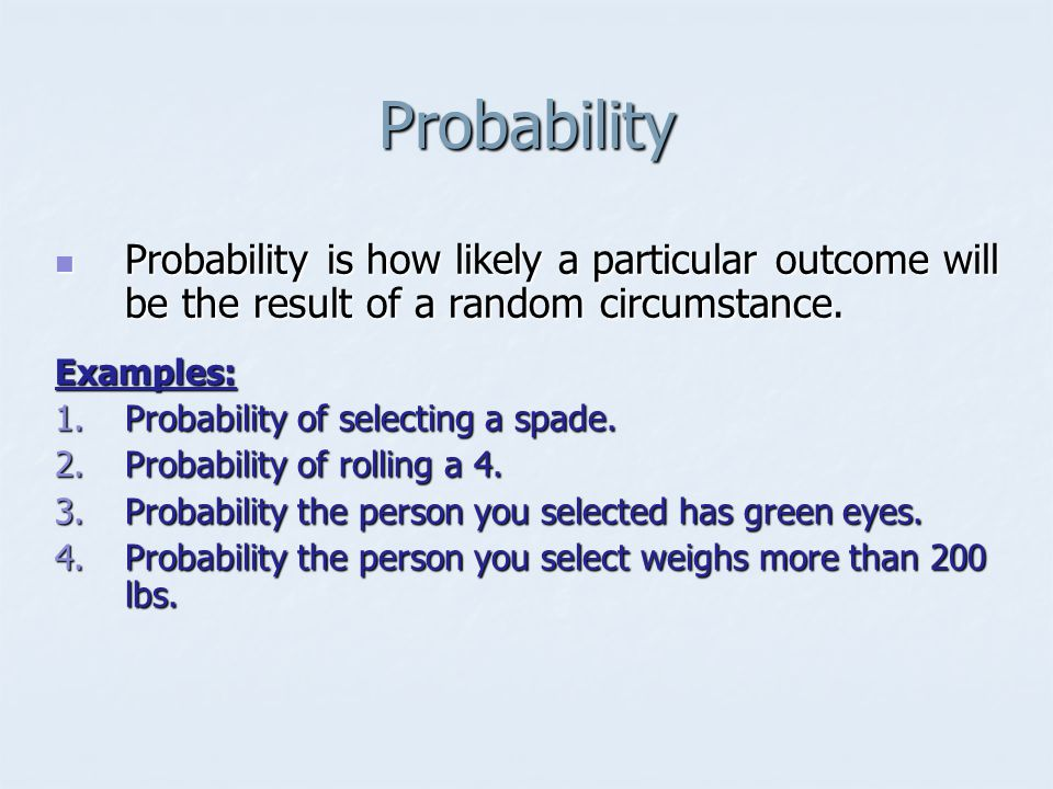 Probability Probability is how likely a particular outcome will be the result of a random circumstance.