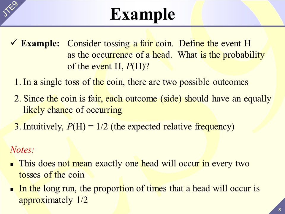 Example Example: Consider tossing a fair coin. Define the event H as the occurrence of a head. What is the probability of the event H, P(H)