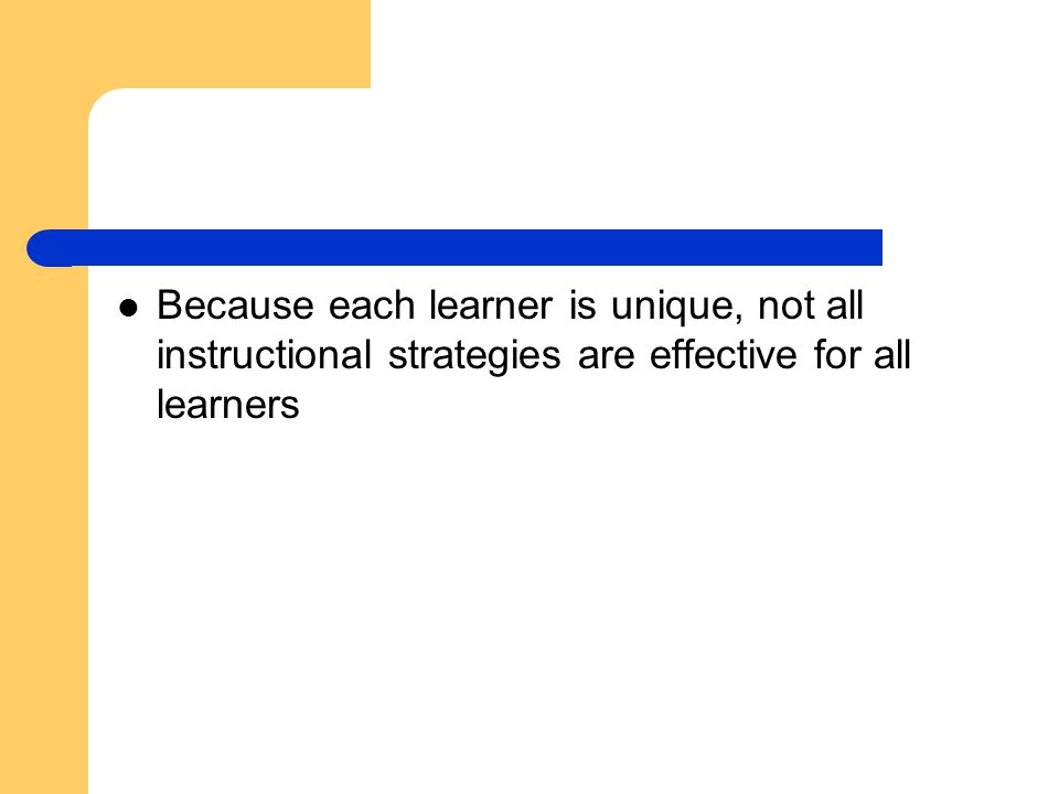 Because each learner is unique, not all instructional strategies are effective for all learners