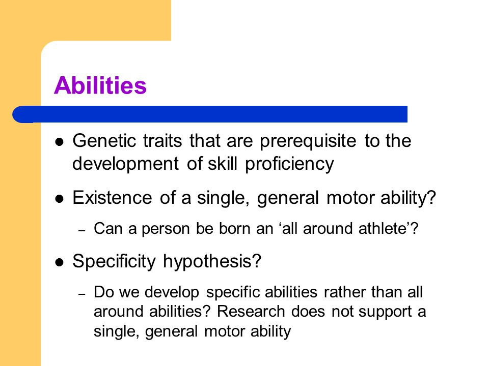 Abilities Genetic traits that are prerequisite to the development of skill proficiency. Existence of a single, general motor ability
