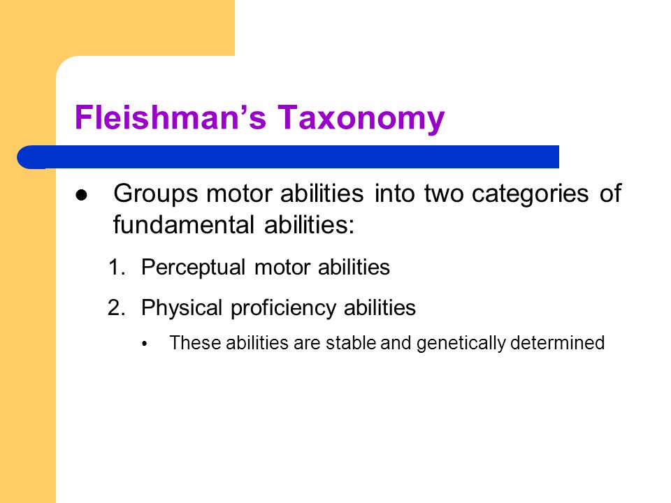 Fleishman's Taxonomy Groups motor abilities into two categories of fundamental abilities: Perceptual motor abilities.