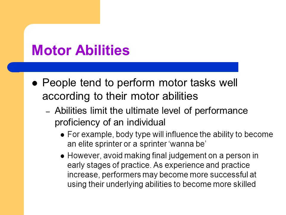 Motor Abilities People tend to perform motor tasks well according to their motor abilities.