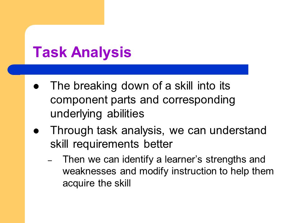 Task Analysis The breaking down of a skill into its component parts and corresponding underlying abilities.