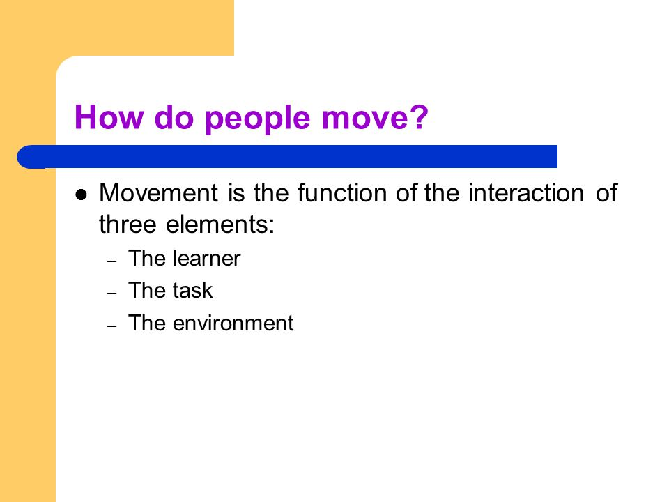 How do people move Movement is the function of the interaction of three elements: The learner. The task.