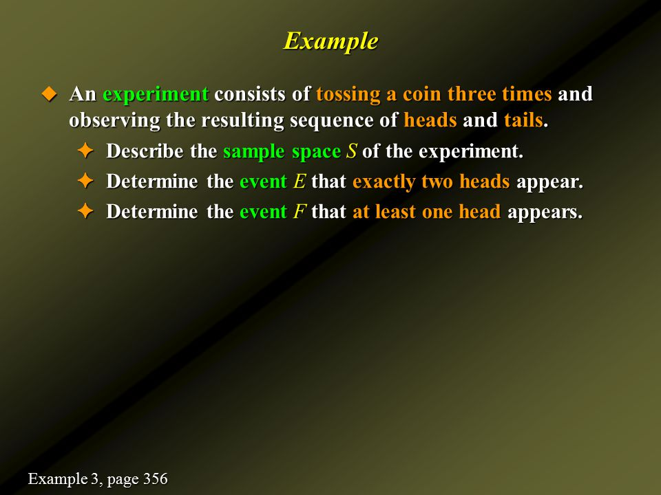 Example An experiment consists of tossing a coin three times and observing the resulting sequence of heads and tails.