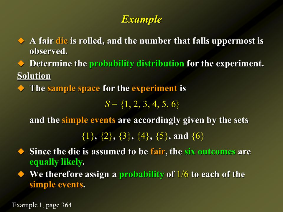 Example A fair die is rolled, and the number that falls uppermost is observed. Determine the probability distribution for the experiment.