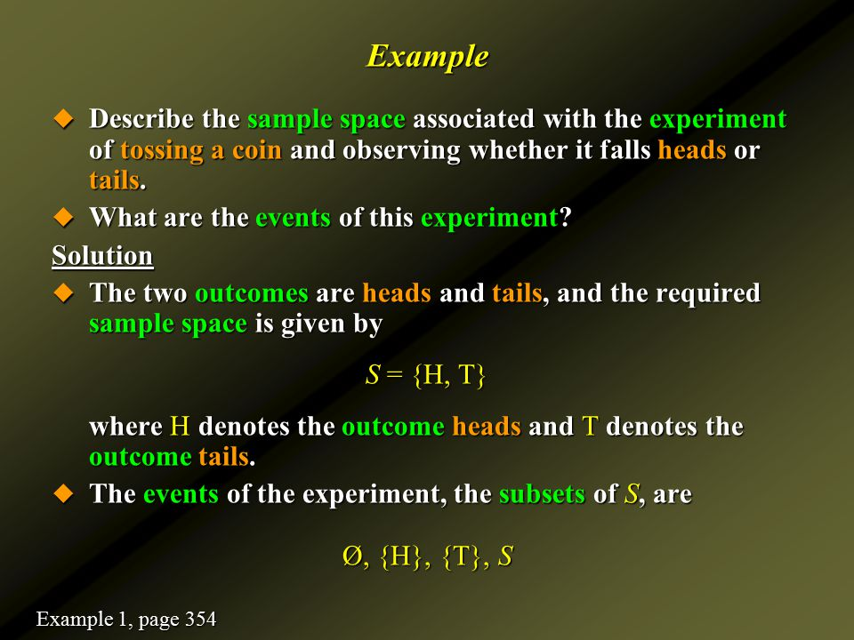 Example Describe the sample space associated with the experiment of tossing a coin and observing whether it falls heads or tails.