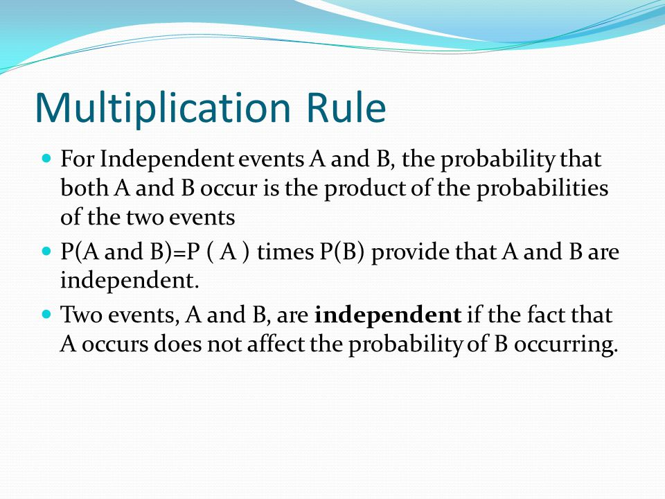 Multiplication Rule For Independent events A and B, the probability that both A and B occur is the product of the probabilities of the two events.