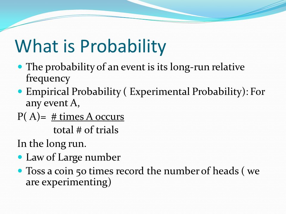 What is Probability The probability of an event is its long-run relative frequency.