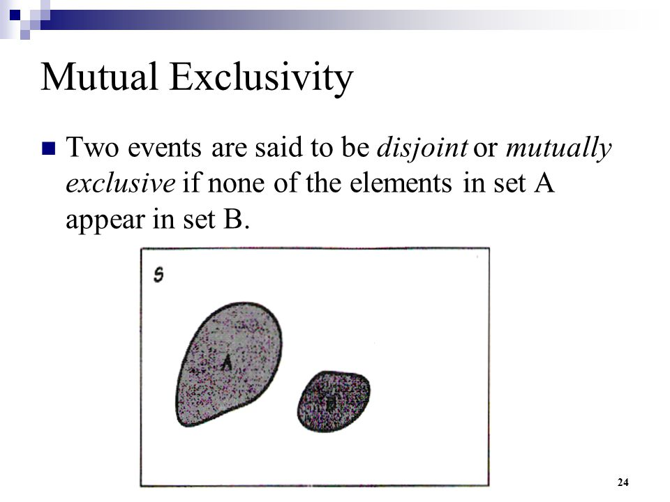 Mutual Exclusivity Two events are said to be disjoint or mutually exclusive if none of the elements in set A appear in set B.
