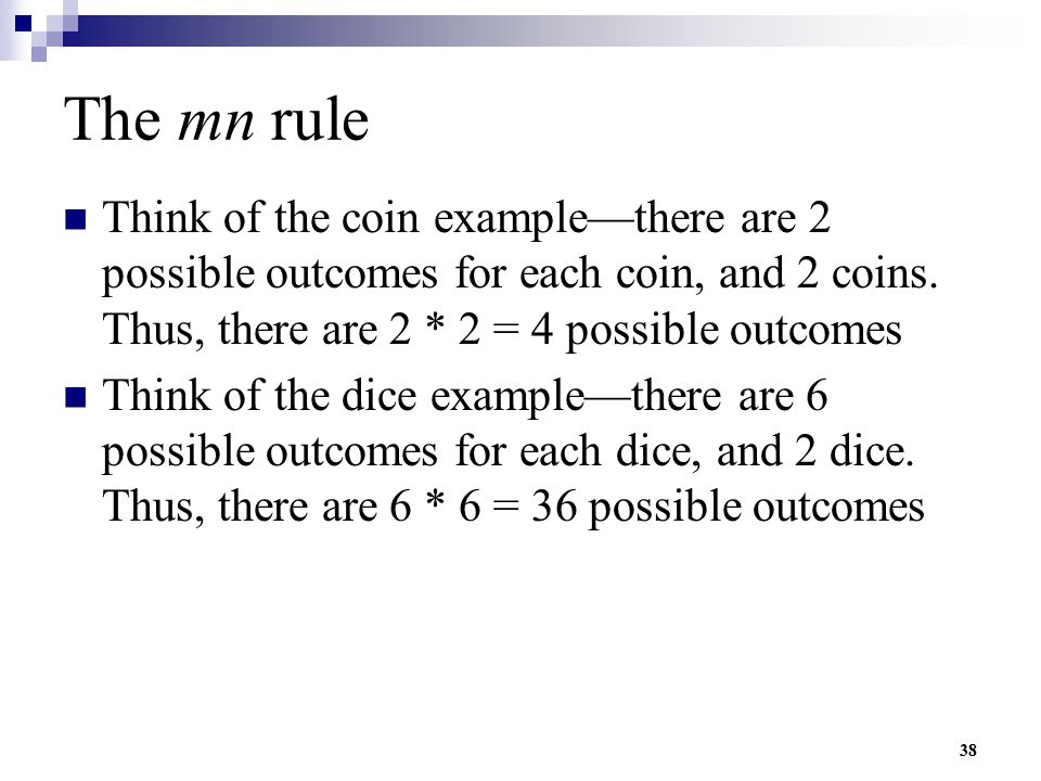The mn rule Think of the coin example—there are 2 possible outcomes for each coin, and 2 coins. Thus, there are 2 * 2 = 4 possible outcomes.