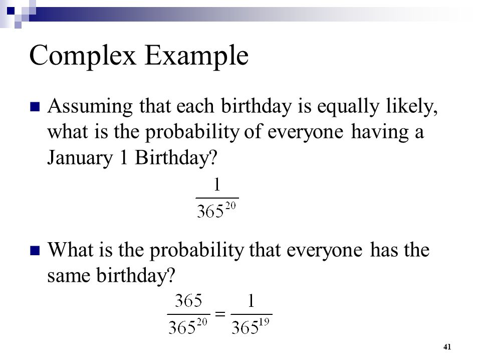 Complex Example Assuming that each birthday is equally likely, what is the probability of everyone having a January 1 Birthday