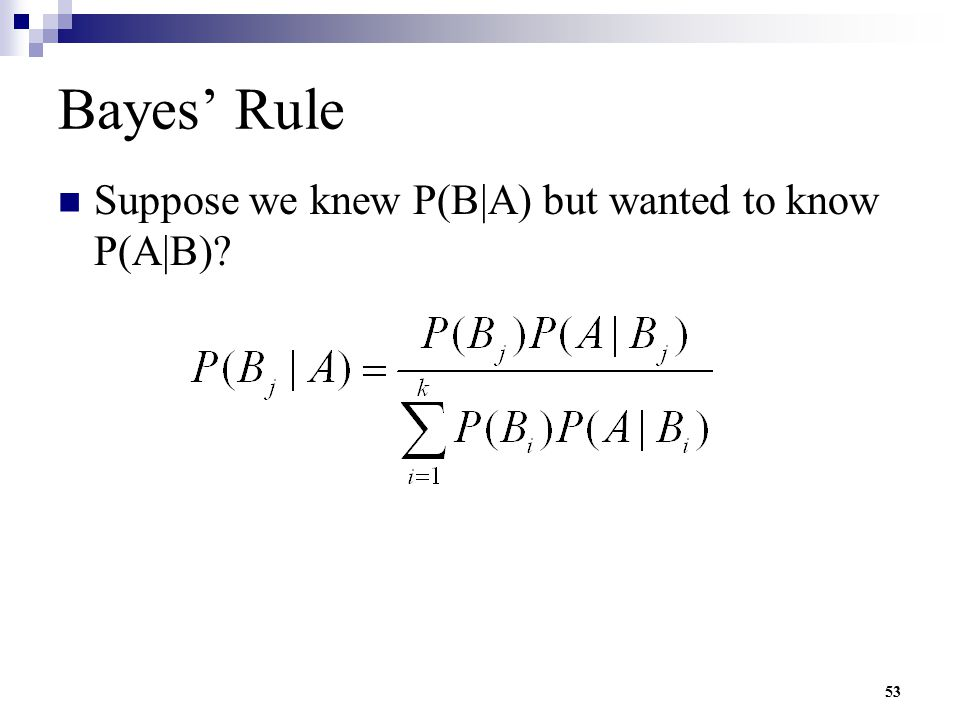 Bayes' Rule Suppose we knew P(B|A) but wanted to know P(A|B)