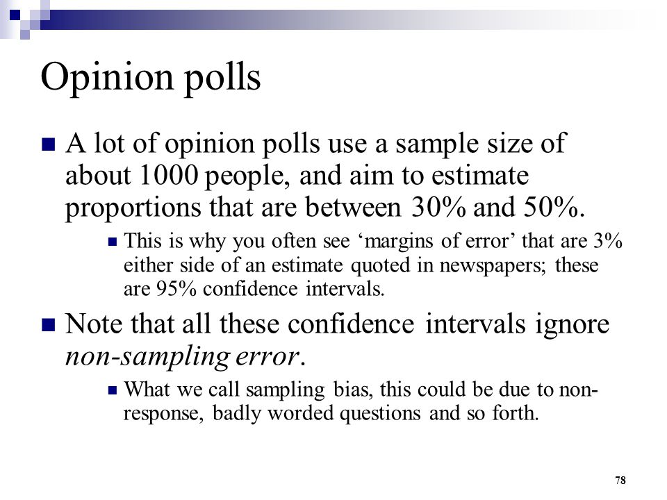 Opinion polls A lot of opinion polls use a sample size of about 1000 people, and aim to estimate proportions that are between 30% and 50%.