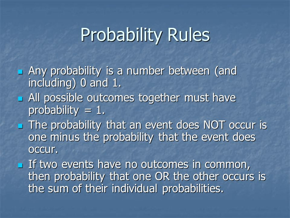 Probability Rules Any probability is a number between (and including) 0 and 1. All possible outcomes together must have probability = 1.