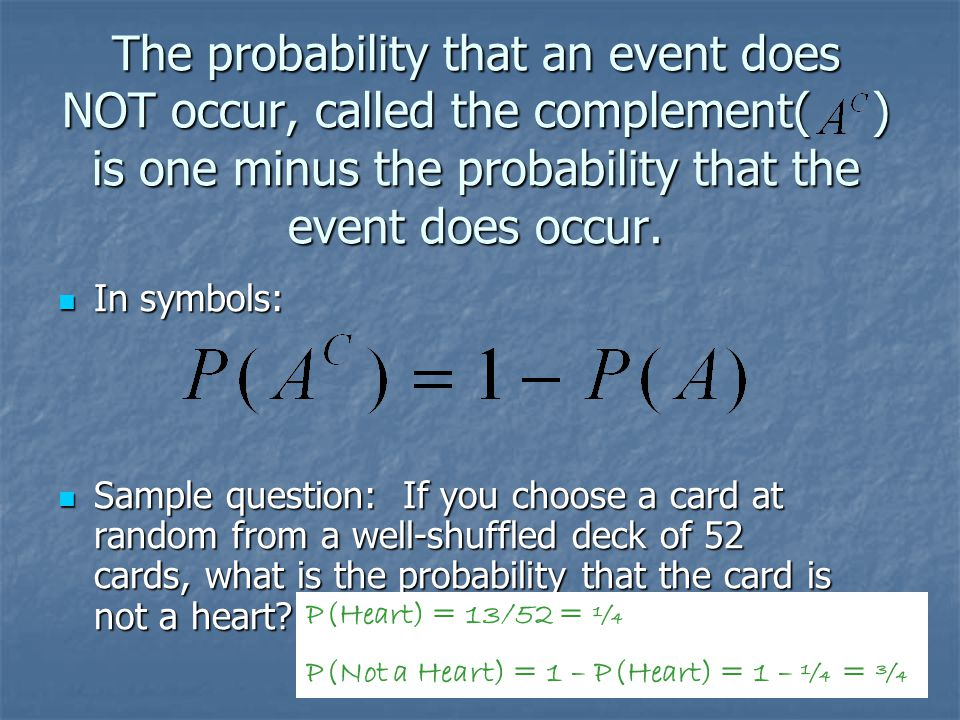 The probability that an event does NOT occur, called the complement( ) is one minus the probability that the event does occur.