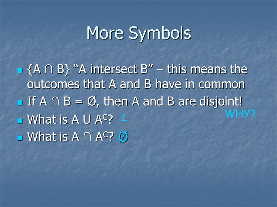 More Symbols {A ∩ B} A intersect B – this means the outcomes that A and B have in common. If A ∩ B = Ø, then A and B are disjoint!