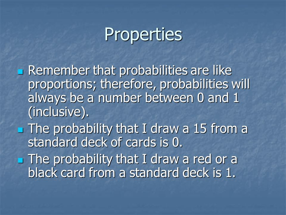 Properties Remember that probabilities are like proportions; therefore, probabilities will always be a number between 0 and 1 (inclusive).