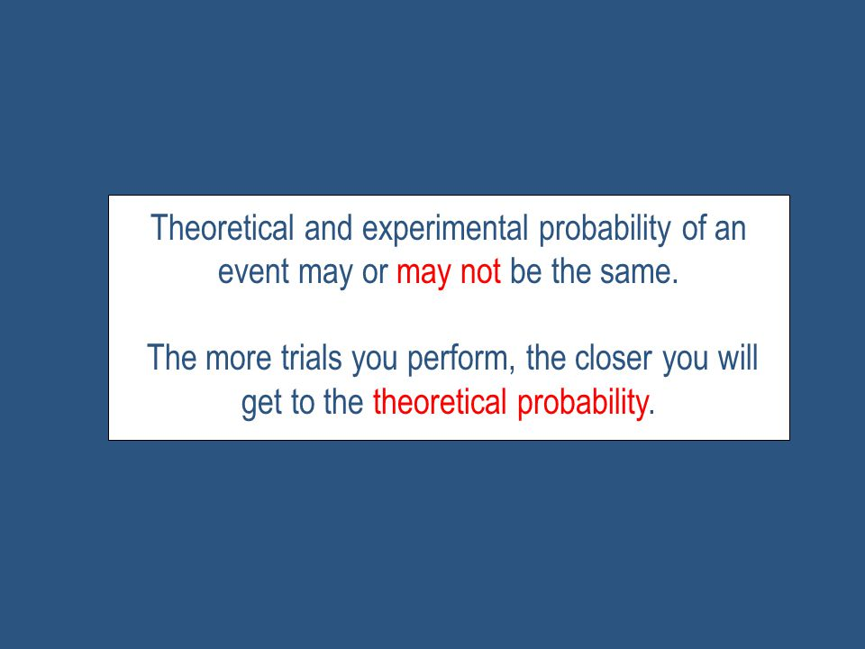 Theoretical and experimental probability of an event may or may not be the same.