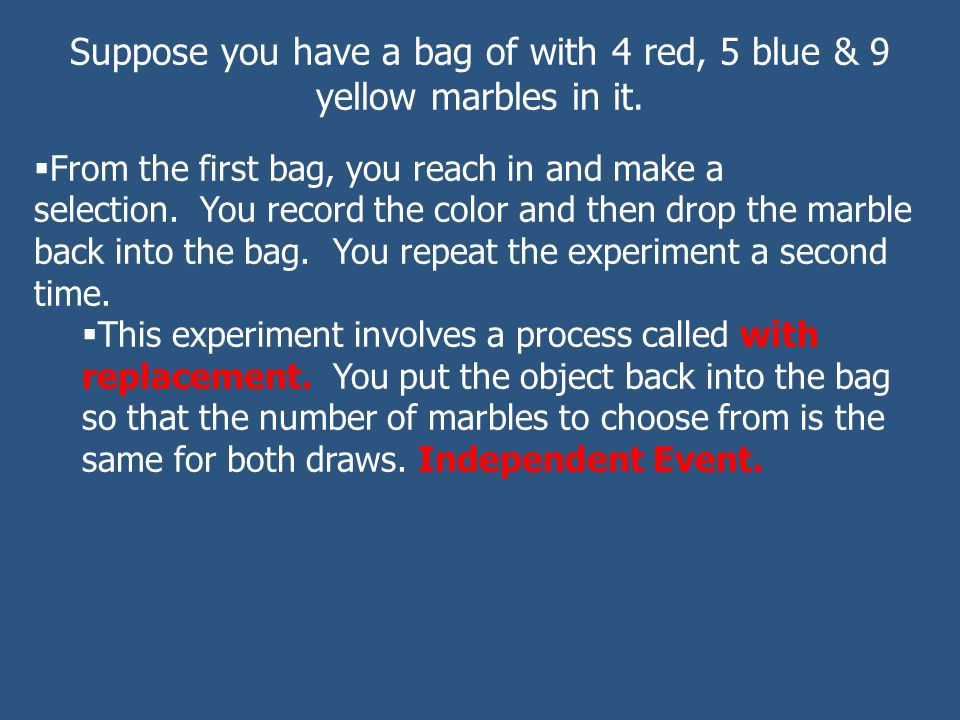 Suppose you have a bag of with 4 red, 5 blue & 9 yellow marbles in it.