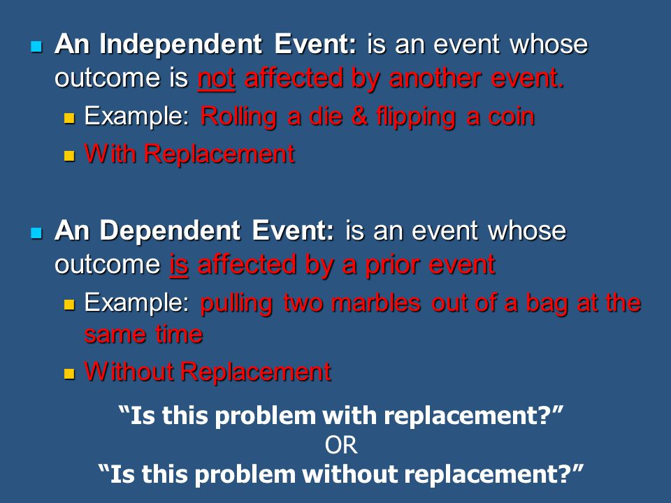 An Independent Event: is an event whose outcome is not affected by another event.