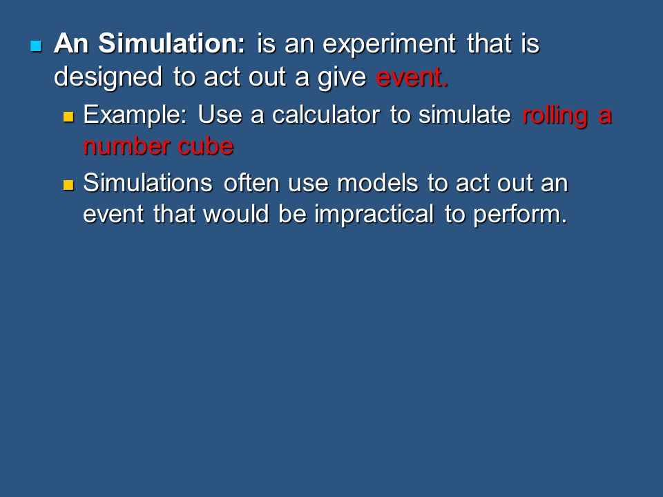 An Simulation: is an experiment that is designed to act out a give event.